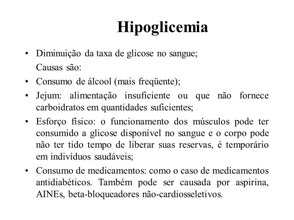 Hipoglicemia Diminuição da taxa de glicose no sangue; Causas são: Consumo de álcool (mais freqüente); Jejum: alimentação insuficiente ou que não forne
