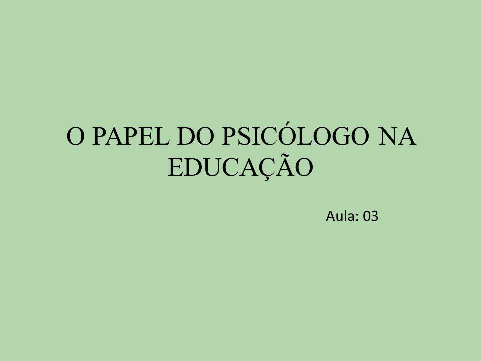 O PAPEL DO PSICÓLOGO NA EDUCAÇÃO Aula: 03