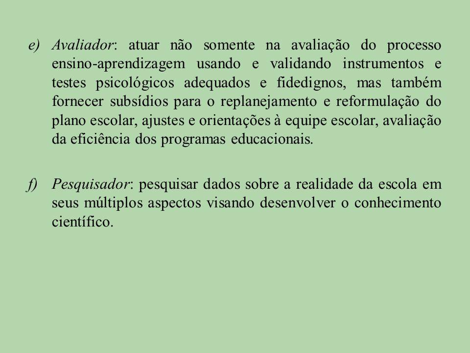 e)Avaliador: atuar não somente na avaliação do processo ensino-aprendizagem usando e validando instrumentos e testes psicológicos adequados e fidedign