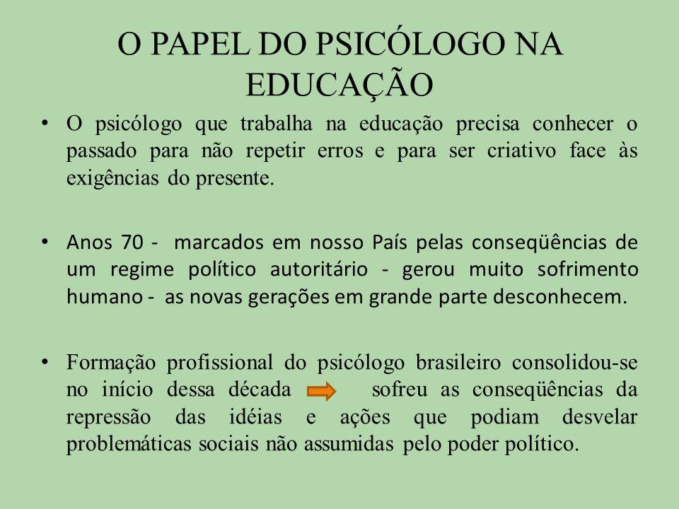 O PAPEL DO PSICÓLOGO NA EDUCAÇÃO O psicólogo que trabalha na educação precisa conhecer o passado para não repetir erros e para ser criativo face às ex