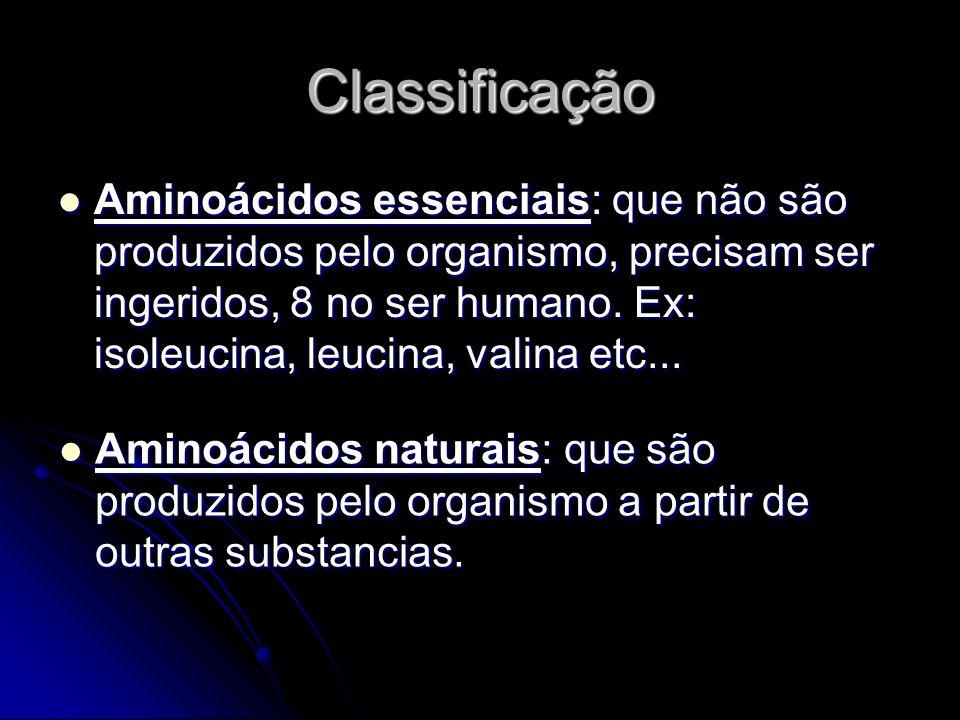 Classificação Aminoácidos essenciais: que não são produzidos pelo organismo, precisam ser ingeridos, 8 no ser humano.