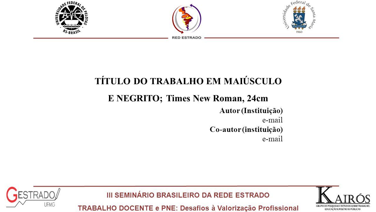 III SEMINÁRIO BRASILEIRO DA REDE ESTRADO TRABALHO DOCENTE e PNE: Desafios à Valorização Profissional TÍTULO DO TRABALHO EM MAIÚSCULO E NEGRITO; Times New Roman, 24cm Autor (Instituição) e-mail Co-autor (instituição) e-mail