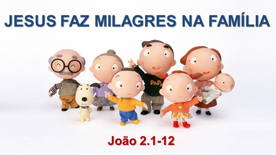 João 2.1-12 JESUS FAZ MILAGRES NA FAMÍLIA