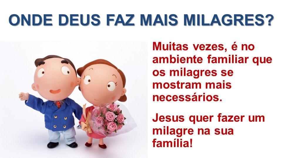ONDE DEUS FAZ MAIS MILAGRES? Muitas vezes, é no ambiente familiar que os milagres se mostram mais necessários. Jesus quer fazer um milagre na sua famí