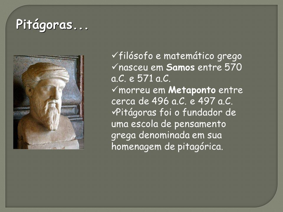 Pitágoras...filósofo e matemático grego nasceu em Samos entre 570 a.C.