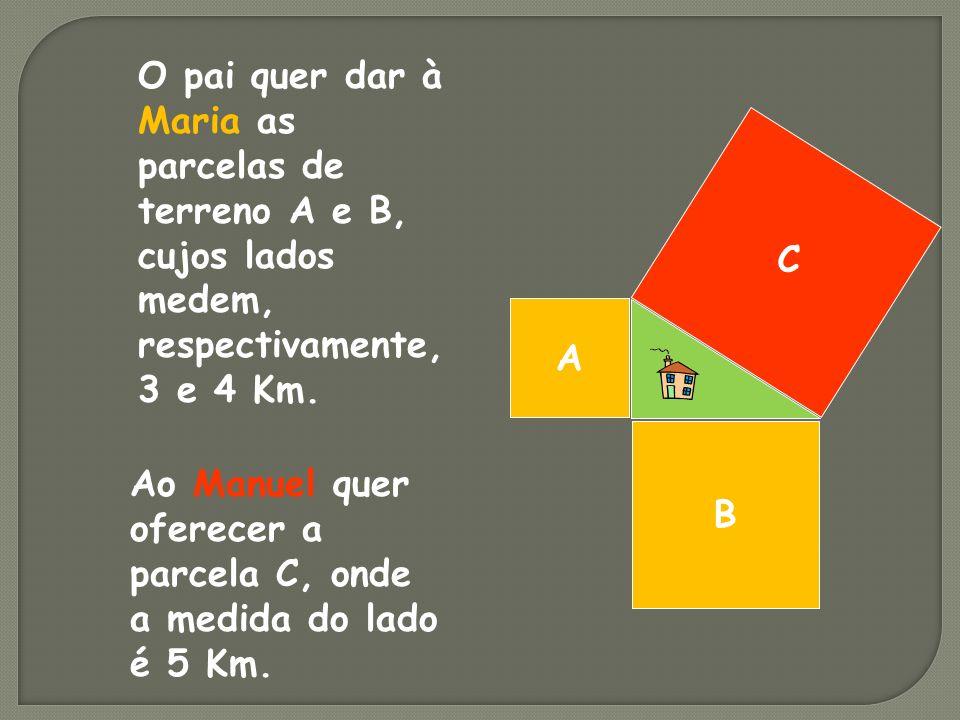 B A C O pai quer dar à Maria as parcelas de terreno A e B, cujos lados medem, respectivamente, 3 e 4 Km.