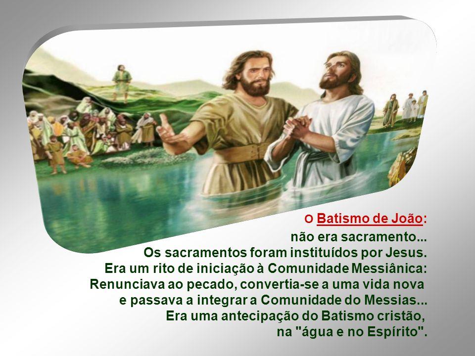 O Batismo de João: não era sacramento...Os sacramentos foram instituídos por Jesus.