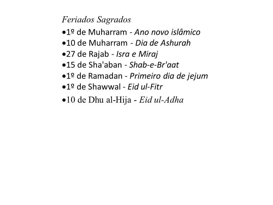 Feriados Sagrados  1º de Muharram - Ano novo islâmico  10 de Muharram - Dia de Ashurah  27 de Rajab - Isra e Miraj  15 de Sha aban - Shab-e-Br aat  1º de Ramadan - Primeiro dia de jejum  1º de Shawwal - Eid ul-Fitr  10 de Dhu al-Hija - Eid ul-Adha