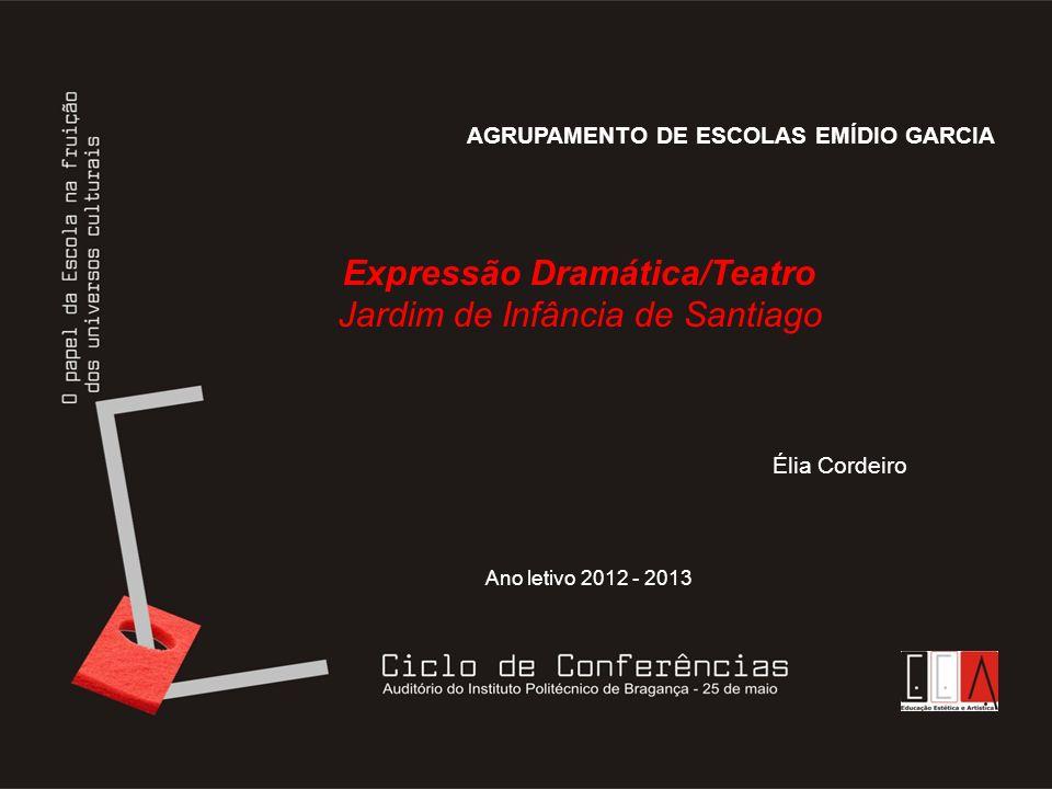 AGRUPAMENTO DE ESCOLAS EMÍDIO GARCIA Expressão Dramática/Teatro Jardim de Infância de Santiago Élia Cordeiro Ano letivo 2012 - 2013