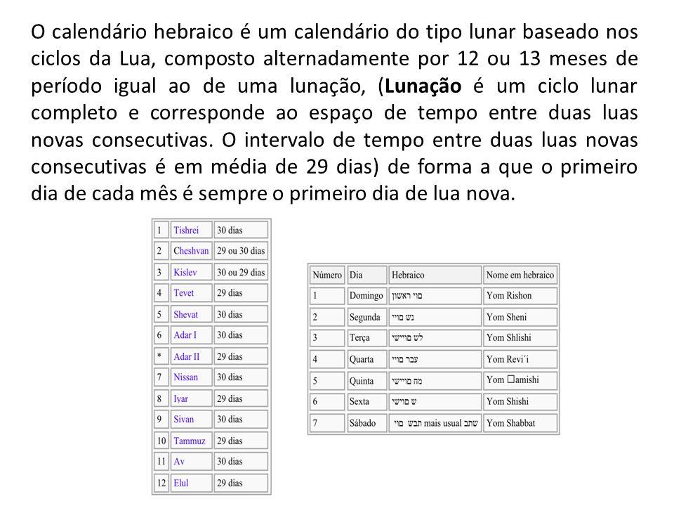O calendário hebraico é um calendário do tipo lunar baseado nos ciclos da Lua, composto alternadamente por 12 ou 13 meses de período igual ao de uma lunação, (Lunação é um ciclo lunar completo e corresponde ao espaço de tempo entre duas luas novas consecutivas.