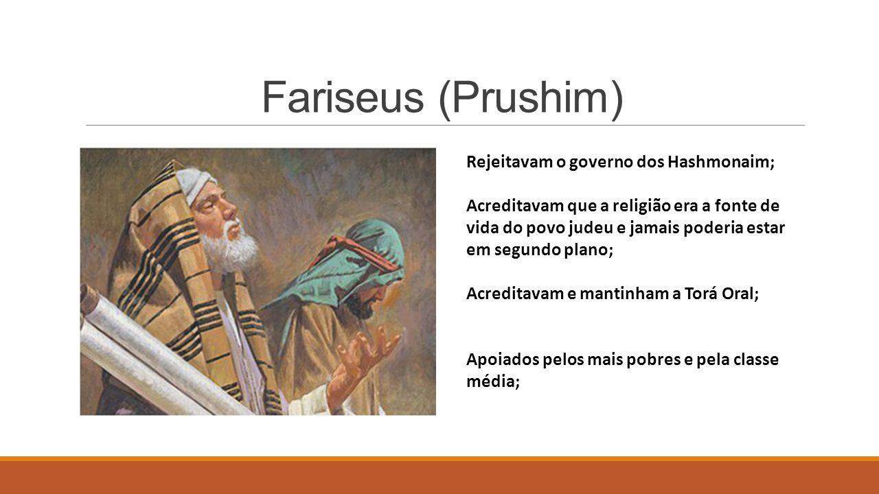 Fariseus (Prushim) Rejeitavam o governo dos Hashmonaim; Acreditavam que a religião era a fonte de vida do povo judeu e jamais poderia estar em segundo plano; Acreditavam e mantinham a Torá Oral; Apoiados pelos mais pobres e pela classe média;