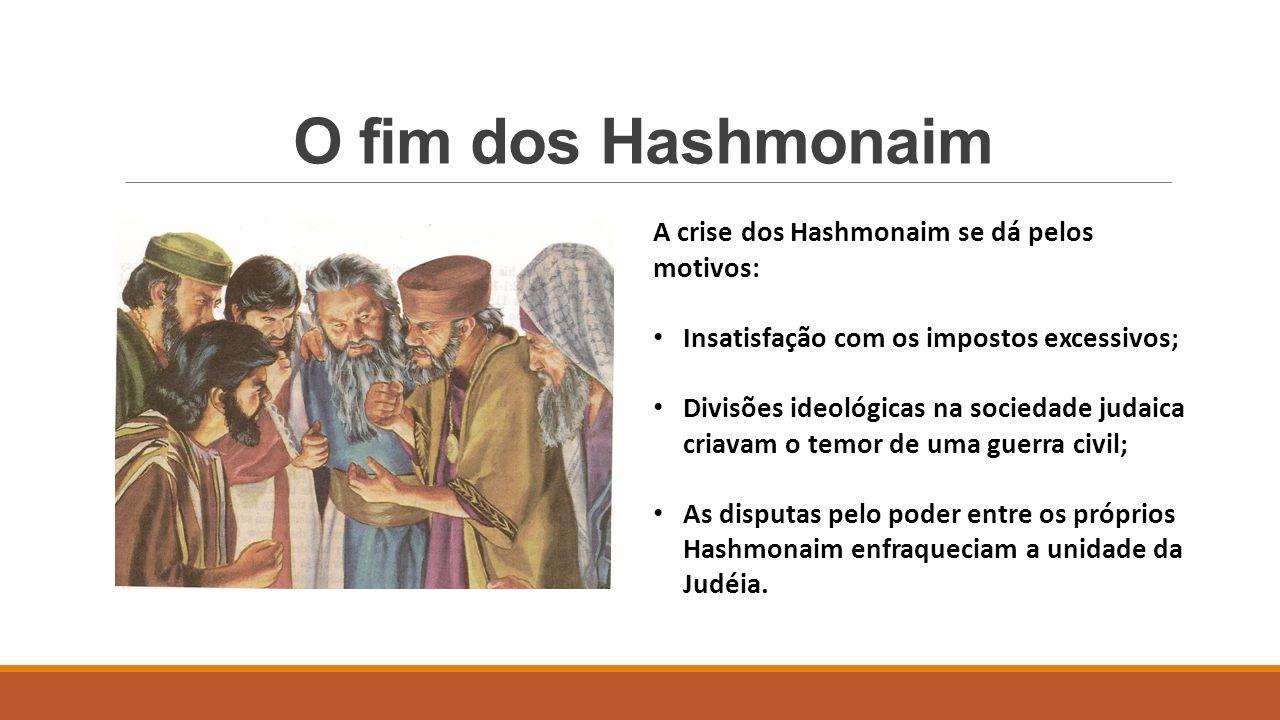 O fim dos Hashmonaim A crise dos Hashmonaim se dá pelos motivos: Insatisfação com os impostos excessivos; Divisões ideológicas na sociedade judaica criavam o temor de uma guerra civil; As disputas pelo poder entre os próprios Hashmonaim enfraqueciam a unidade da Judéia.