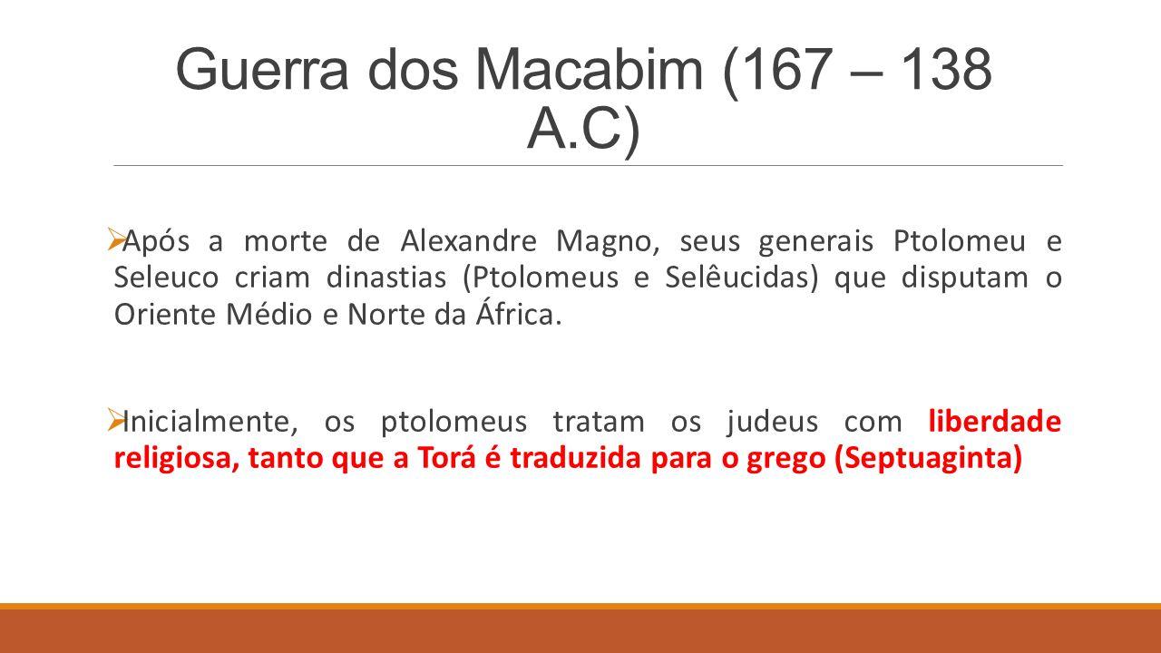 Guerra dos Macabim (167 – 138 A.C)  Após a morte de Alexandre Magno, seus generais Ptolomeu e Seleuco criam dinastias (Ptolomeus e Selêucidas) que disputam o Oriente Médio e Norte da África.