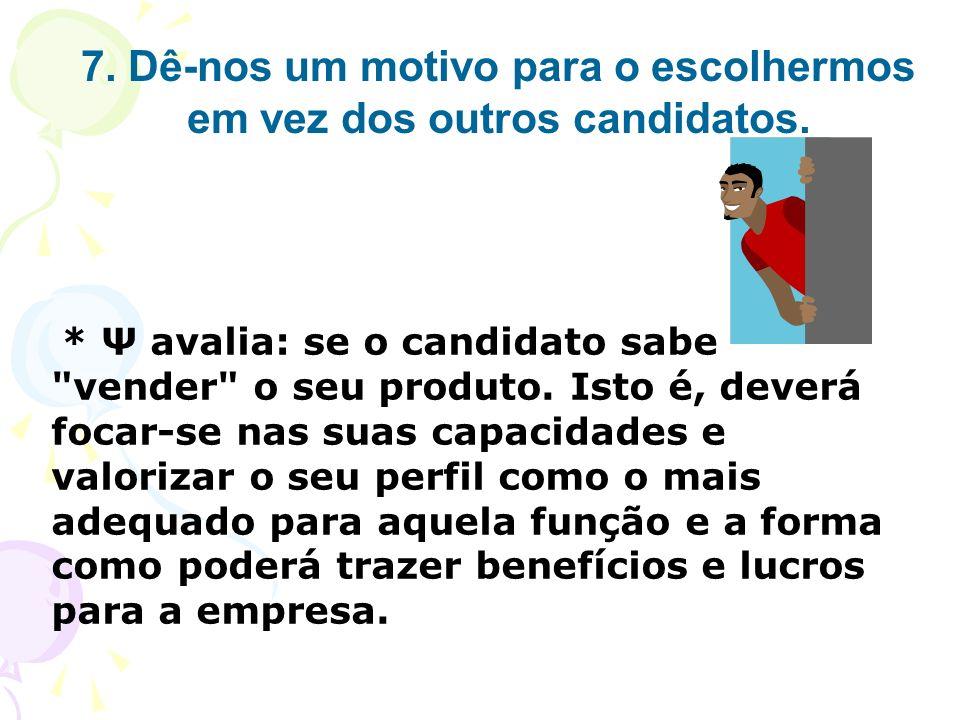 7. Dê-nos um motivo para o escolhermos em vez dos outros candidatos. * Ψ avalia: se o candidato sabe