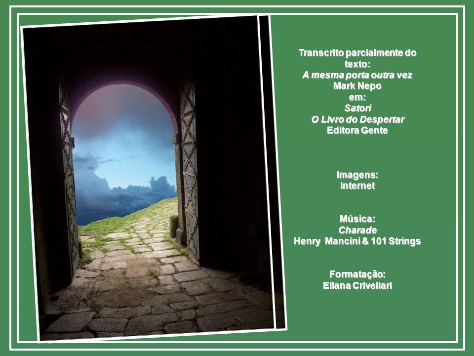Transcrito parcialmente do texto: A mesma porta outra vez Mark Nepo em:Satori O Livro do Despertar Editora Gente Imagens:InternetMúsica:Charade Henry Mancini & 101 Strings Formatação: Eliana Crivellari