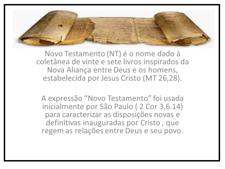 Novo Testamento (NT) é o nome dado à coletânea de vinte e sete livros inspirados da Nova Aliança entre Deus e os homens, estabelecida por Jesus Cristo (MT 26,28).