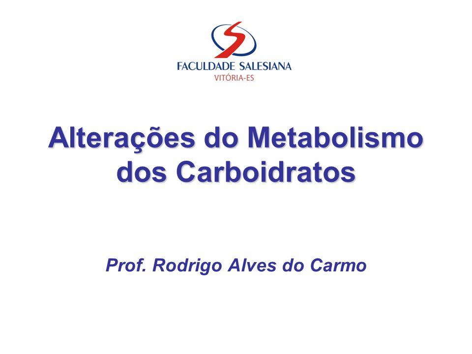 Alterações do Metabolismo dos Carboidratos Prof. Rodrigo Alves do Carmo