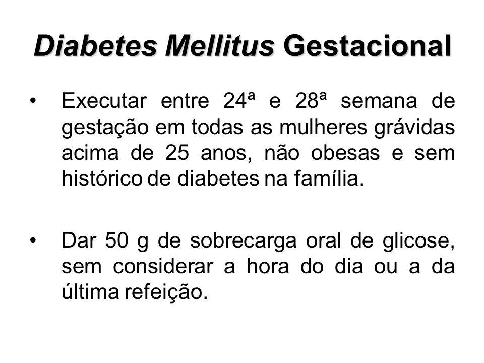 Diabetes Mellitus Gestacional Executar entre 24ª e 28ª semana de gestação em todas as mulheres grávidas acima de 25 anos, não obesas e sem histórico d