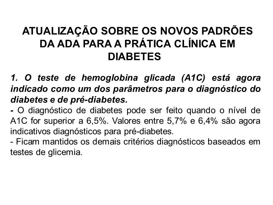 ATUALIZAÇÃO SOBRE OS NOVOS PADRÕES DA ADA PARA A PRÁTICA CLÍNICA EM DIABETES 1. O teste de hemoglobina glicada (A1C) está agora indicado como um dos p