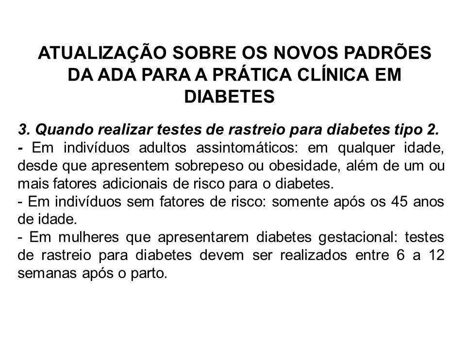 ATUALIZAÇÃO SOBRE OS NOVOS PADRÕES DA ADA PARA A PRÁTICA CLÍNICA EM DIABETES 3. Quando realizar testes de rastreio para diabetes tipo 2. - Em indivídu