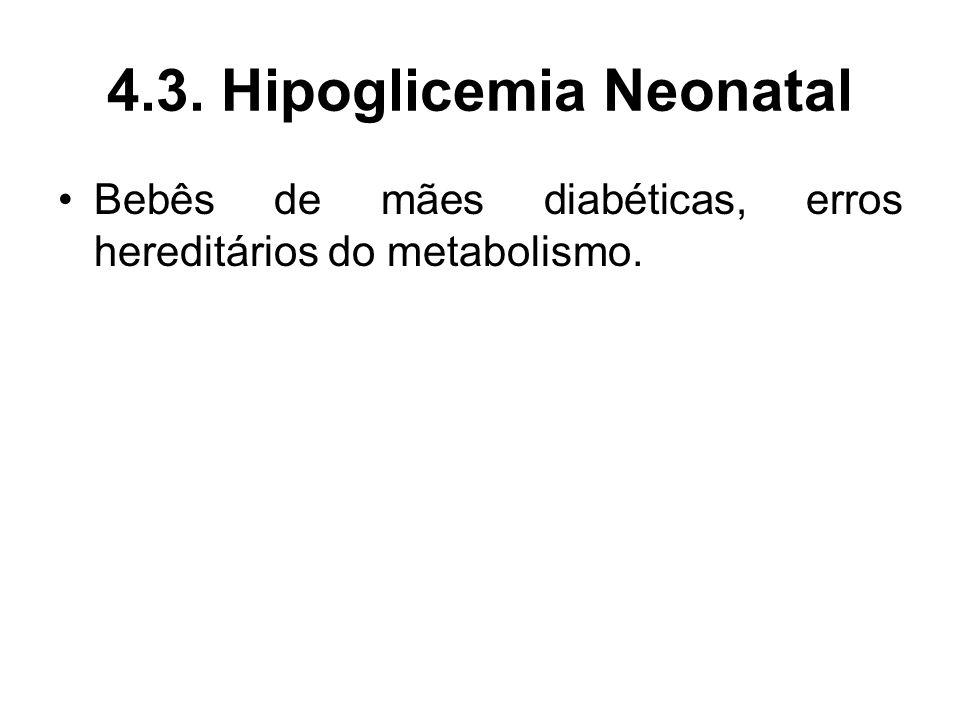 4.3. Hipoglicemia Neonatal Bebês de mães diabéticas, erros hereditários do metabolismo.