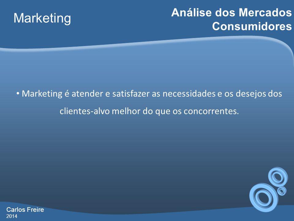 Carlos Freire 2014 Marketing Análise dos Mercados Consumidores Marketing é atender e satisfazer as necessidades e os desejos dos clientes-alvo melhor do que os concorrentes.