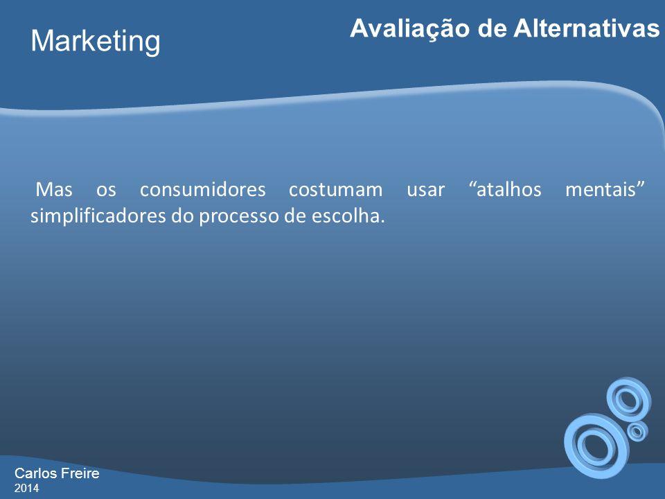 Carlos Freire 2014 Marketing Avaliação de Alternativas Mas os consumidores costumam usar atalhos mentais simplificadores do processo de escolha.