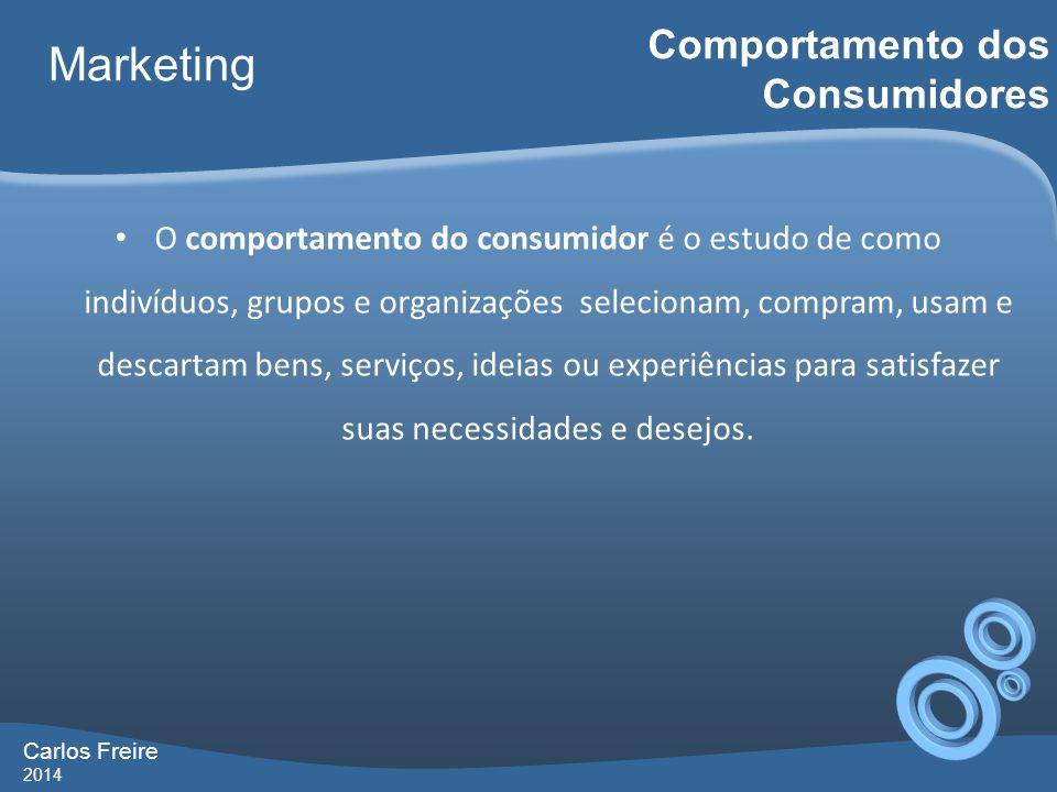 Carlos Freire 2014 Marketing Comportamento dos Consumidores O comportamento do consumidor é o estudo de como indivíduos, grupos e organizações selecionam, compram, usam e descartam bens, serviços, ideias ou experiências para satisfazer suas necessidades e desejos.
