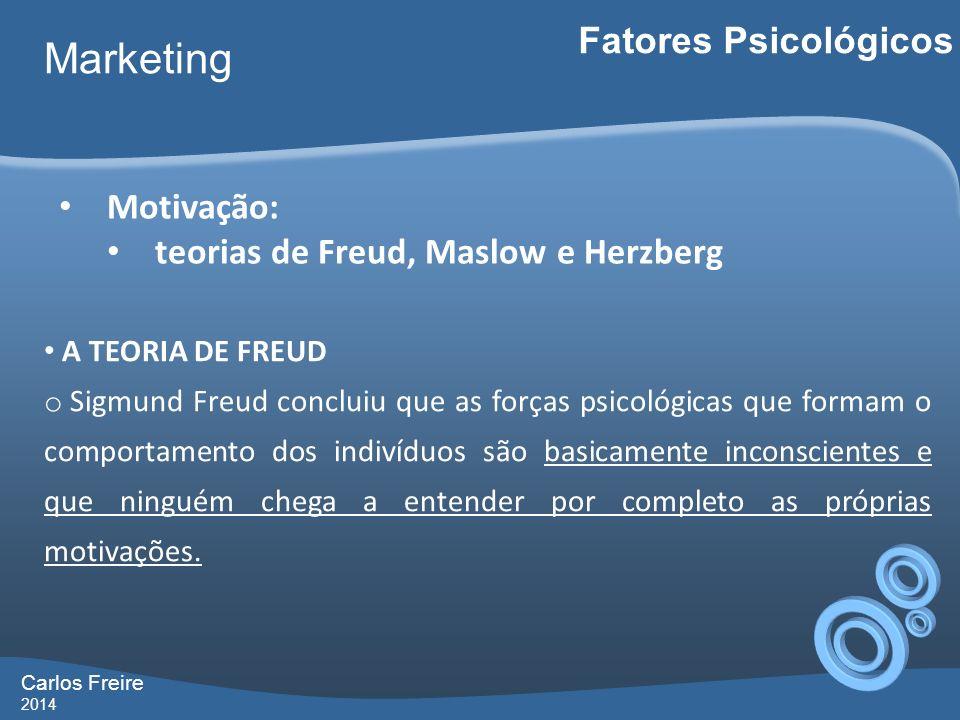 Carlos Freire 2014 Marketing Fatores Psicológicos Motivação: teorias de Freud, Maslow e Herzberg A TEORIA DE FREUD o Sigmund Freud concluiu que as forças psicológicas que formam o comportamento dos indivíduos são basicamente inconscientes e que ninguém chega a entender por completo as próprias motivações.