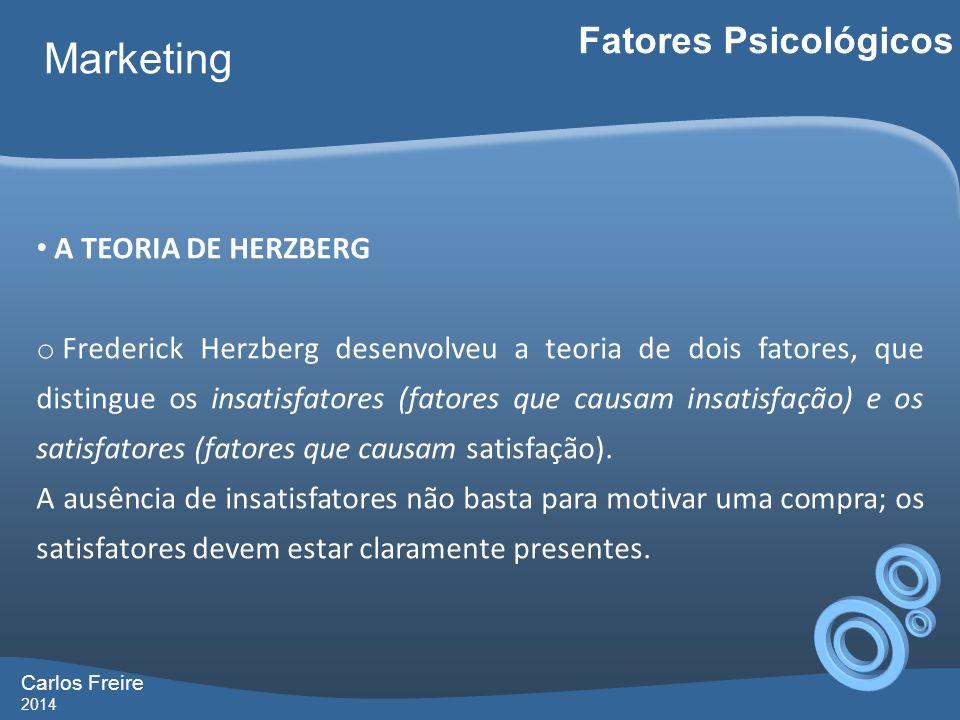 Carlos Freire 2014 Marketing A TEORIA DE HERZBERG o Frederick Herzberg desenvolveu a teoria de dois fatores, que distingue os insatisfatores (fatores que causam insatisfação) e os satisfatores (fatores que causam satisfação).