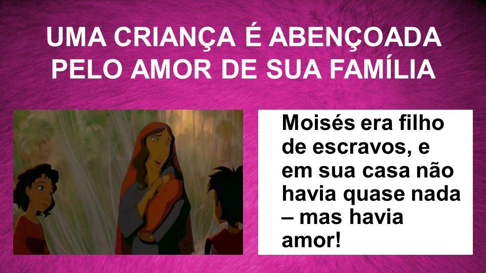 UMA CRIANÇA É ABENÇOADA PELO AMOR DE SUA FAMÍLIA Moisés era filho de escravos, e em sua casa não havia quase nada – mas havia amor!