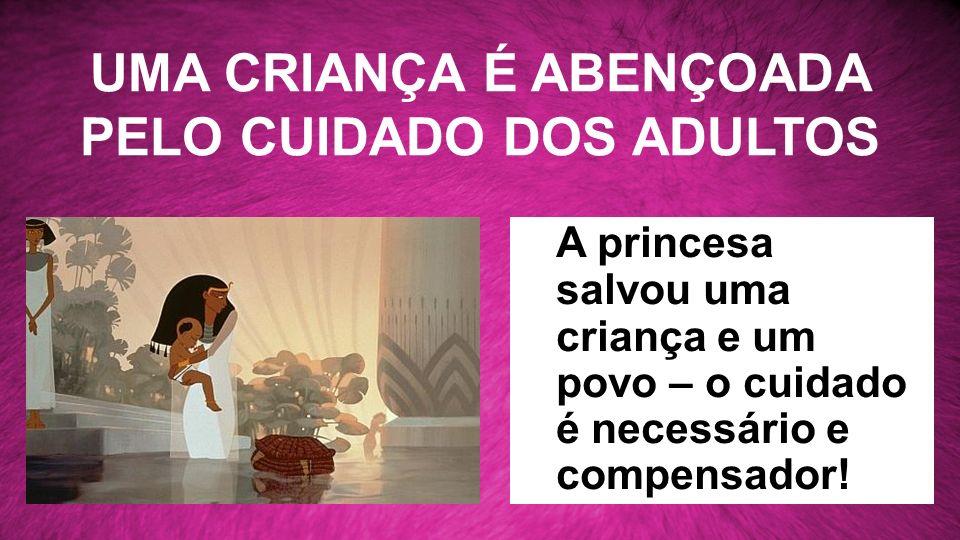UMA CRIANÇA É ABENÇOADA PELO CUIDADO DOS ADULTOS A princesa salvou uma criança e um povo – o cuidado é necessário e compensador!