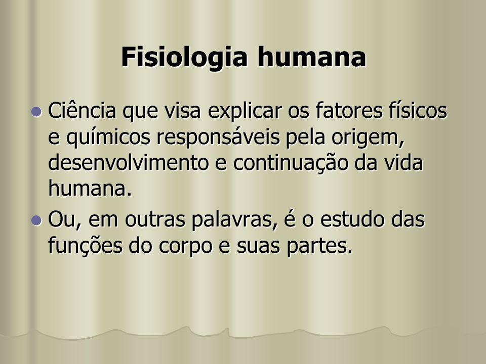 Fisiologia humana Ciência que visa explicar os fatores físicos e químicos responsáveis pela origem, desenvolvimento e continuação da vida humana. Ciên