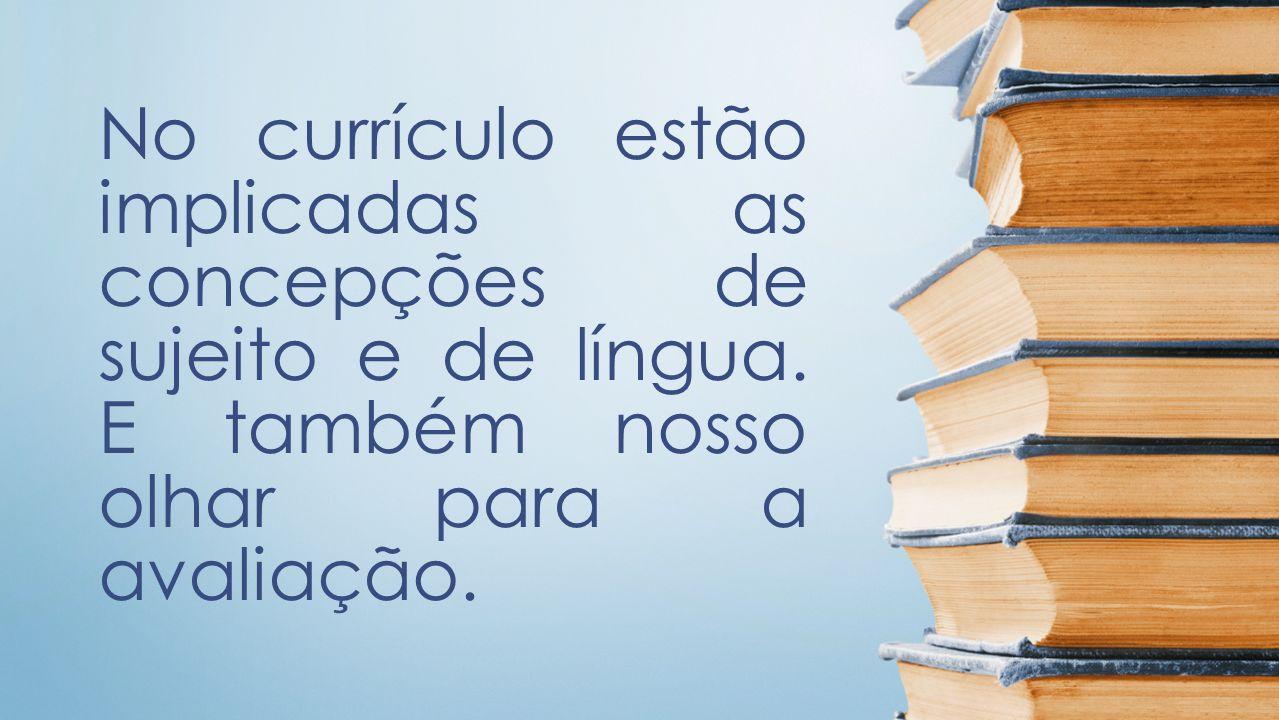 No currículo estão implicadas as concepções de sujeito e de língua. E também nosso olhar para a avaliação.