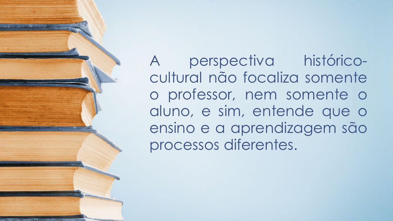 A perspectiva histórico- cultural não focaliza somente o professor, nem somente o aluno, e sim, entende que o ensino e a aprendizagem são processos di