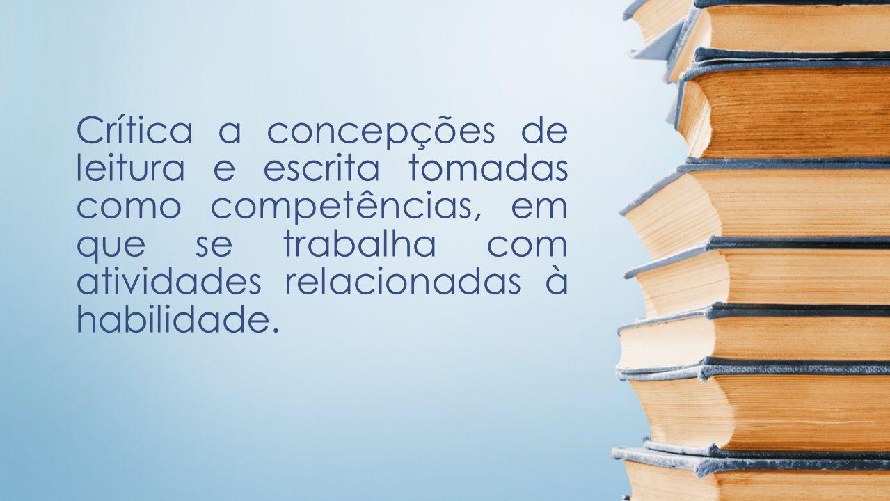 Crítica a concepções de leitura e escrita tomadas como competências, em que se trabalha com atividades relacionadas à habilidade.