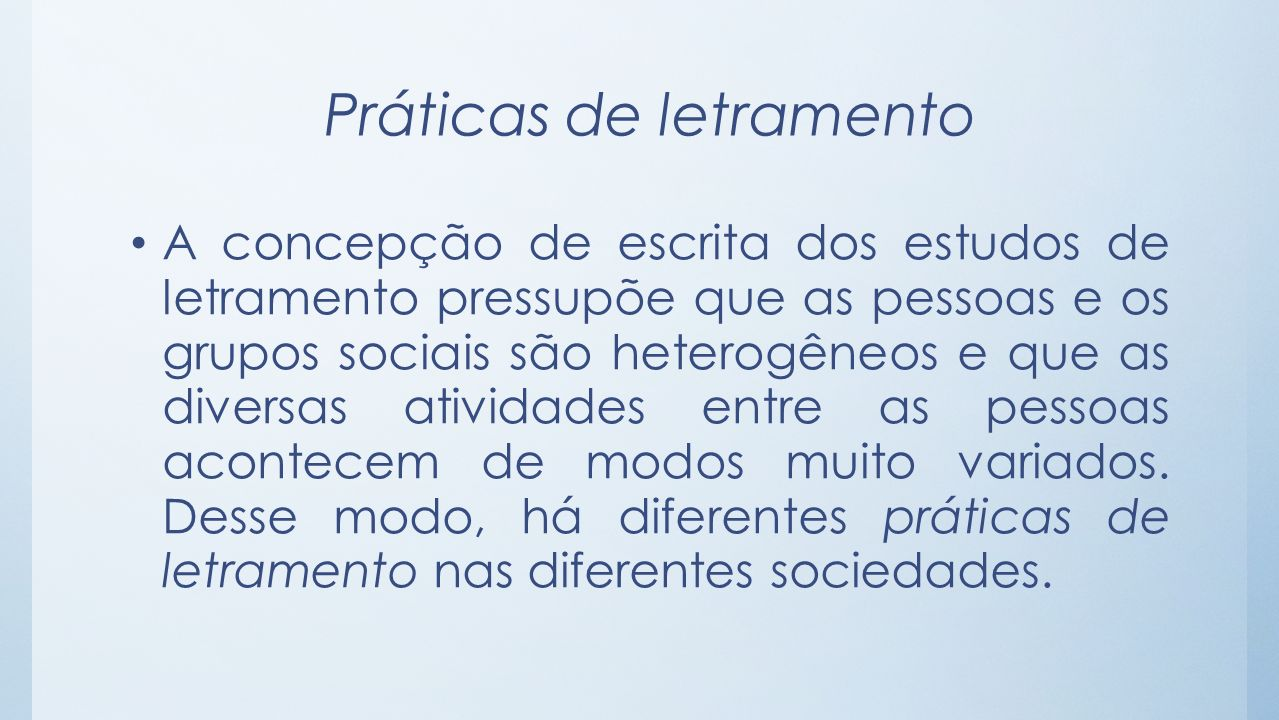 Práticas de letramento A concepção de escrita dos estudos de letramento pressupõe que as pessoas e os grupos sociais são heterogêneos e que as diversa