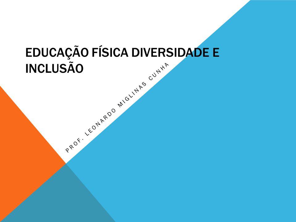 EDUCAÇÃO FÍSICA DIVERSIDADE E INCLUSÃO PROF. LEONARDO MIGLINAS CUNHA