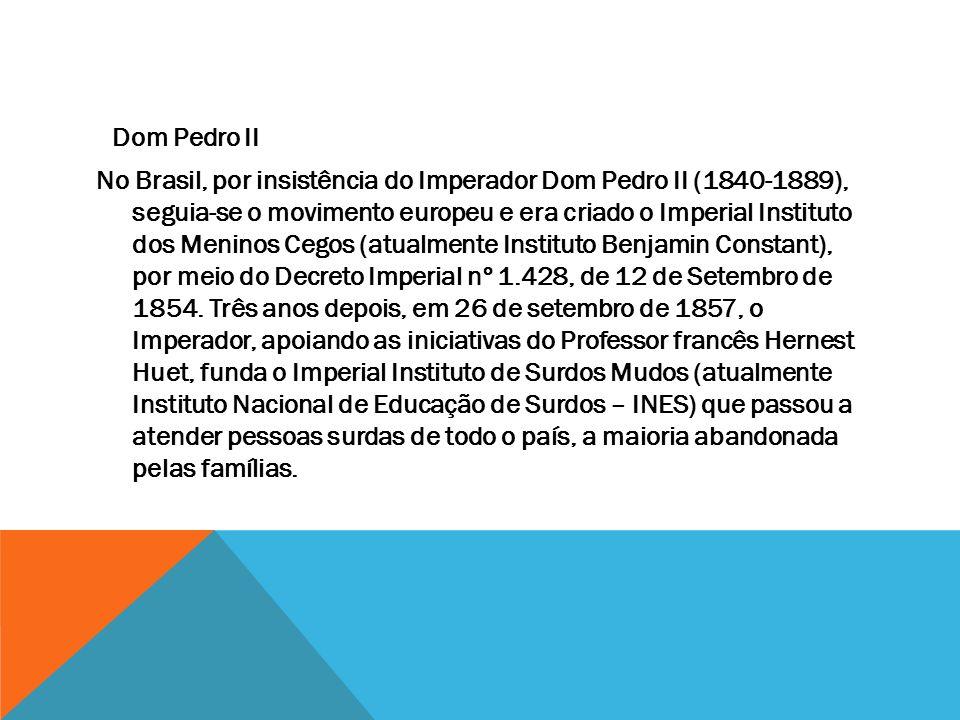 Dom Pedro II No Brasil, por insistência do Imperador Dom Pedro II (1840-1889), seguia-se o movimento europeu e era criado o Imperial Instituto dos Meninos Cegos (atualmente Instituto Benjamin Constant), por meio do Decreto Imperial nº 1.428, de 12 de Setembro de 1854.