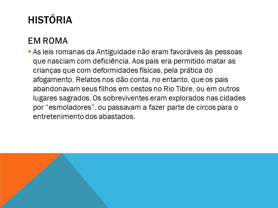 HISTÓRIA EM ROMA  As leis romanas da Antiguidade não eram favoráveis às pessoas que nasciam com deficiência.