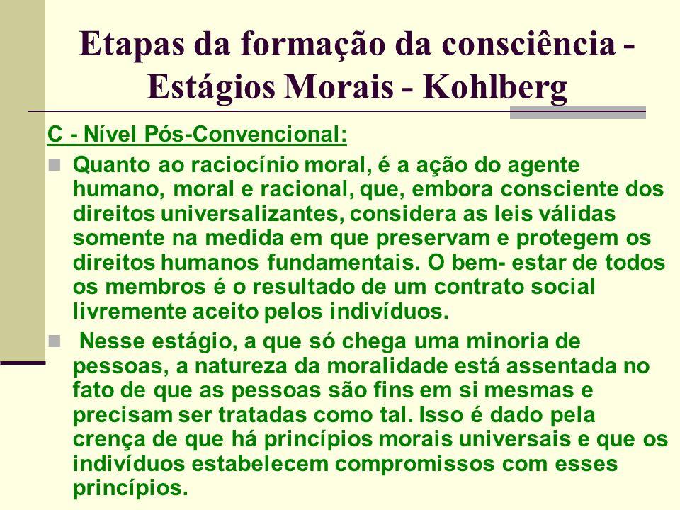 Etapas da formação da consciência - Estágios Morais - Kohlberg C - Nível Pós-Convencional: Quanto ao raciocínio moral, é a ação do agente humano, moral e racional, que, embora consciente dos direitos universalizantes, considera as leis válidas somente na medida em que preservam e protegem os direitos humanos fundamentais.