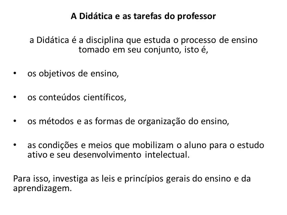 A Didática e as tarefas do professor a Didática é a disciplina que estuda o processo de ensino tomado em seu conjunto, isto é, os objetivos de ensino,