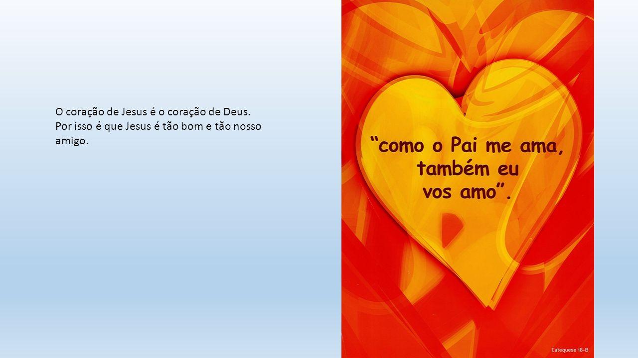 O coração de Jesus é o coração de Deus. Por isso é que Jesus é tão bom e tão nosso amigo.