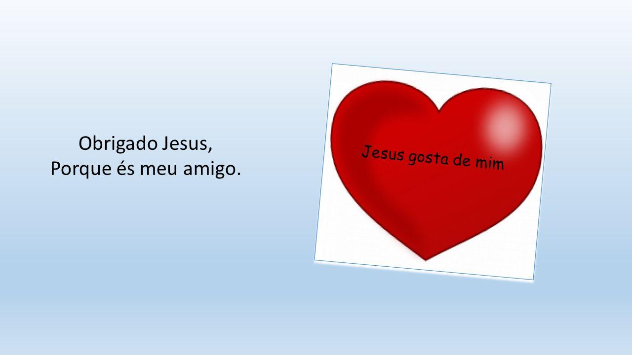 Obrigado Jesus, Porque és meu amigo.