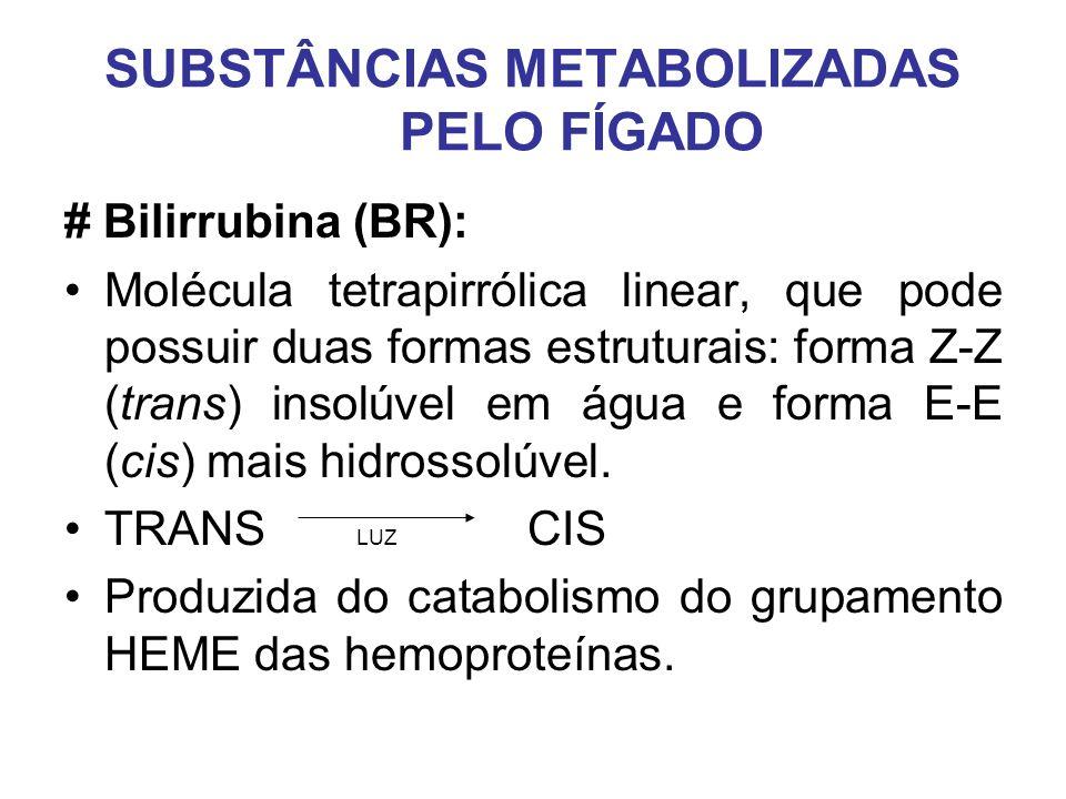 SUBSTÂNCIAS METABOLIZADAS PELO FÍGADO # Bilirrubina (BR): Molécula tetrapirrólica linear, que pode possuir duas formas estruturais: forma Z-Z (trans)