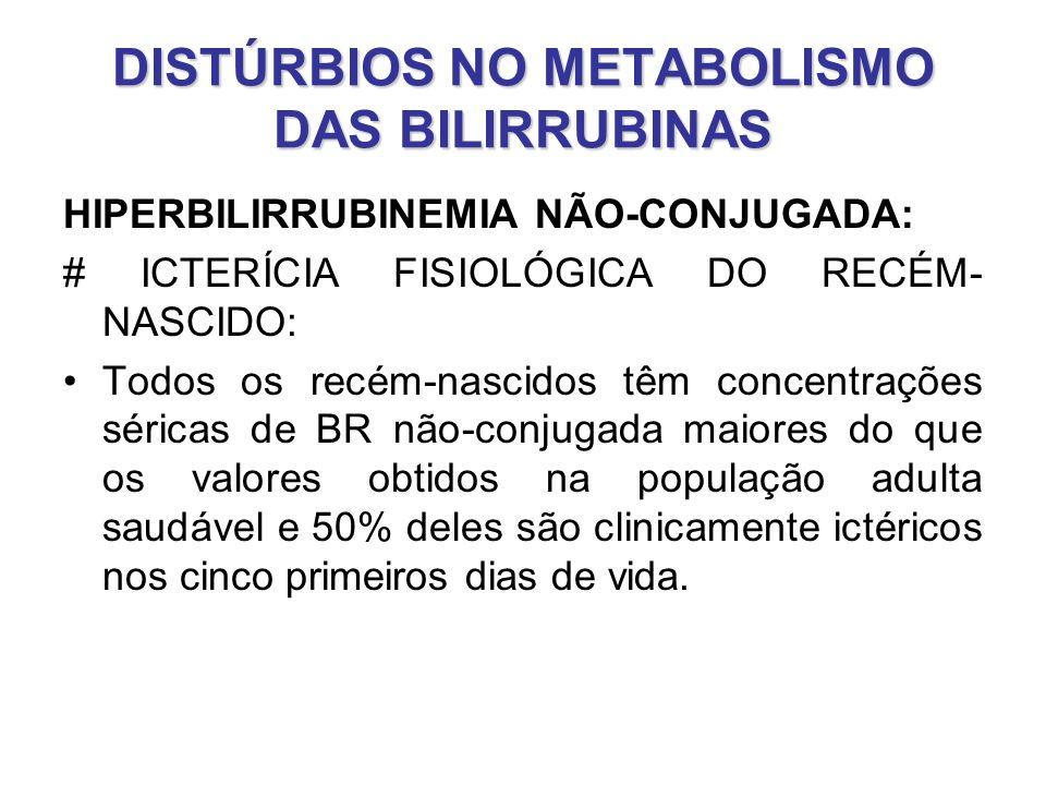 DISTÚRBIOS NO METABOLISMO DAS BILIRRUBINAS HIPERBILIRRUBINEMIA NÃO-CONJUGADA: # ICTERÍCIA FISIOLÓGICA DO RECÉM- NASCIDO: Todos os recém-nascidos têm c
