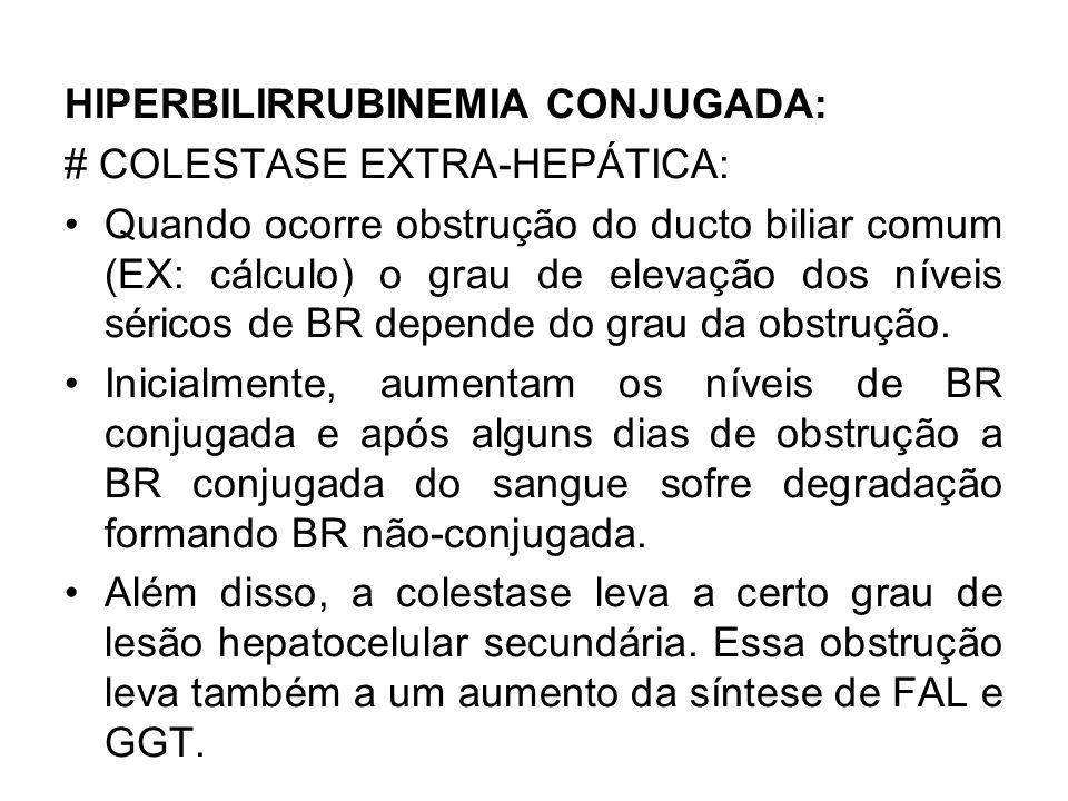 HIPERBILIRRUBINEMIA CONJUGADA: # COLESTASE EXTRA-HEPÁTICA: Quando ocorre obstrução do ducto biliar comum (EX: cálculo) o grau de elevação dos níveis s