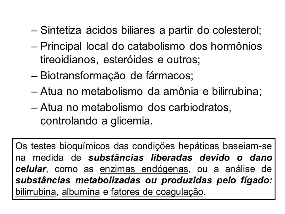 –Sintetiza ácidos biliares a partir do colesterol; –Principal local do catabolismo dos hormônios tireoidianos, esteróides e outros; –Biotransformação