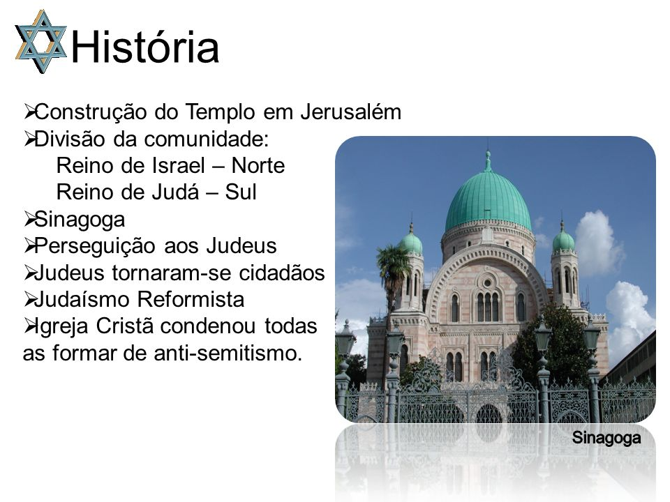 História  Construção do Templo em Jerusalém  Divisão da comunidade: Reino de Israel – Norte Reino de Judá – Sul  Sinagoga  Perseguição aos Judeus  Judeus tornaram-se cidadãos  Judaísmo Reformista  Igreja Cristã condenou todas as formar de anti-semitismo.
