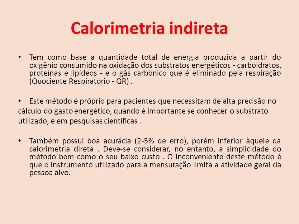 Calorimetria indireta Tem como base a quantidade total de energia produzida a partir do oxigênio consumido na oxidação dos substratos energéticos - carboidratos, proteínas e lipídeos - e o gás carbônico que é eliminado pela respiração (Quociente Respiratório - QR).
